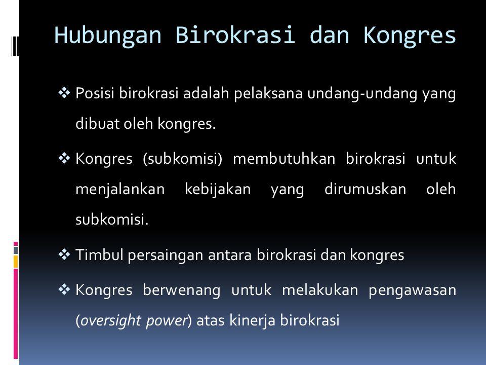 Hubungan Birokrasi dan Kongres  Posisi birokrasi adalah pelaksana undang-undang yang dibuat oleh kongres.  Kongres (subkomisi) membutuhkan birokrasi