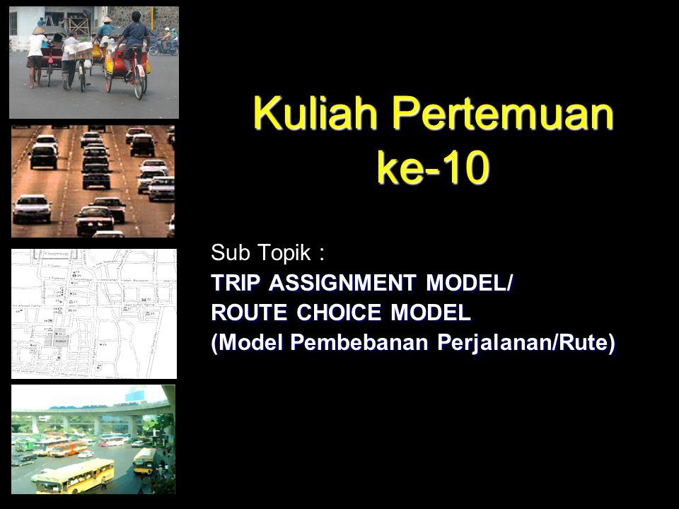 Kuliah Pertemuan ke-10 Sub Topik : TRIP ASSIGNMENT MODEL/ ROUTE CHOICE MODEL (Model Pembebanan Perjalanan/Rute)