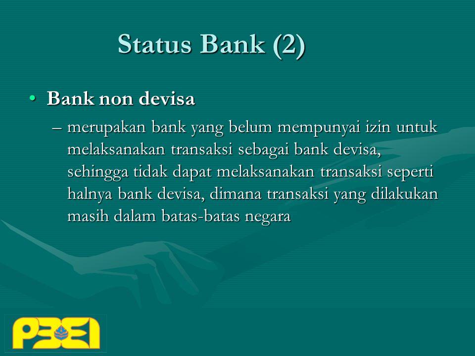 Status Bank (2) Bank non devisaBank non devisa –merupakan bank yang belum mempunyai izin untuk melaksanakan transaksi sebagai bank devisa, sehingga tidak dapat melaksanakan transaksi seperti halnya bank devisa, dimana transaksi yang dilakukan masih dalam batas-batas negara