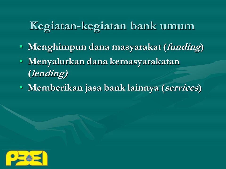 Kegiatan-kegiatan bank umum Menghimpun dana masyarakat (funding)Menghimpun dana masyarakat (funding) Menyalurkan dana kemasyarakatan (lending)Menyalurkan dana kemasyarakatan (lending) Memberikan jasa bank lainnya (services)Memberikan jasa bank lainnya (services)