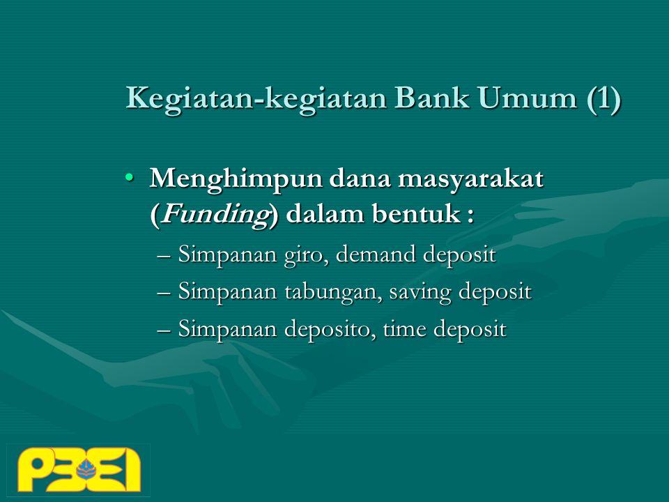 Kegiatan-kegiatan Bank Umum (1) Menghimpun dana masyarakat (Funding) dalam bentuk :Menghimpun dana masyarakat (Funding) dalam bentuk : –Simpanan giro, demand deposit –Simpanan tabungan, saving deposit –Simpanan deposito, time deposit