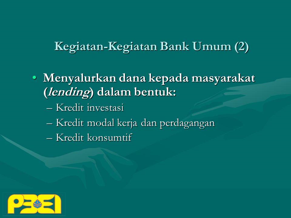 Kegiatan-Kegiatan Bank Umum (2) Menyalurkan dana kepada masyarakat (lending) dalam bentuk:Menyalurkan dana kepada masyarakat (lending) dalam bentuk: –Kredit investasi –Kredit modal kerja dan perdagangan –Kredit konsumtif