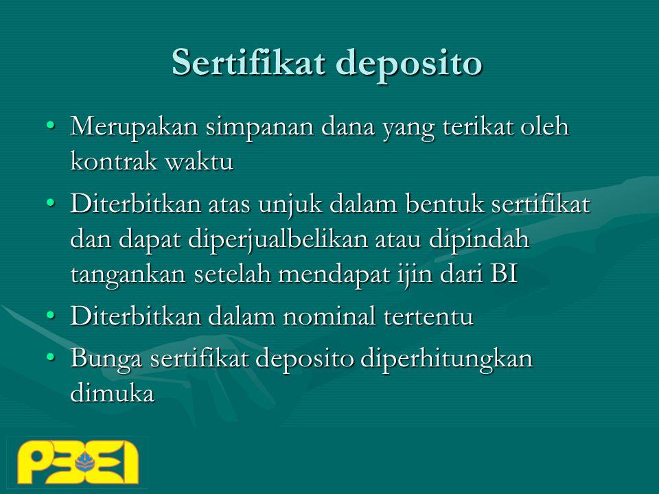 Sertifikat deposito Merupakan simpanan dana yang terikat oleh kontrak waktuMerupakan simpanan dana yang terikat oleh kontrak waktu Diterbitkan atas unjuk dalam bentuk sertifikat dan dapat diperjualbelikan atau dipindah tangankan setelah mendapat ijin dari BIDiterbitkan atas unjuk dalam bentuk sertifikat dan dapat diperjualbelikan atau dipindah tangankan setelah mendapat ijin dari BI Diterbitkan dalam nominal tertentuDiterbitkan dalam nominal tertentu Bunga sertifikat deposito diperhitungkan dimukaBunga sertifikat deposito diperhitungkan dimuka