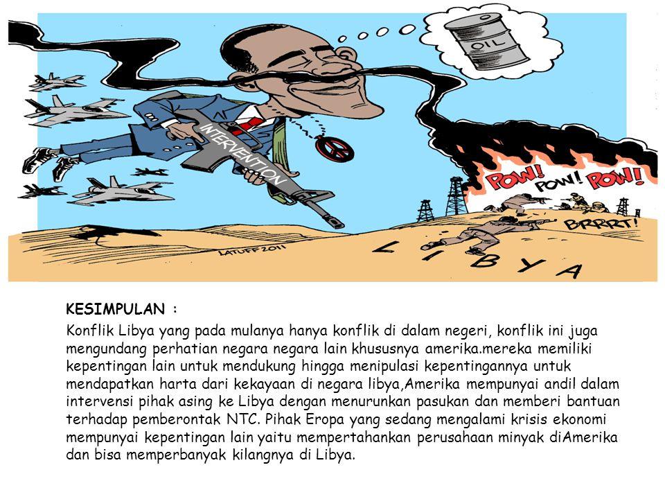 KESIMPULAN : Konflik Libya yang pada mulanya hanya konflik di dalam negeri, konflik ini juga mengundang perhatian negara negara lain khususnya amerika.mereka memiliki kepentingan lain untuk mendukung hingga menipulasi kepentingannya untuk mendapatkan harta dari kekayaan di negara libya,Amerika mempunyai andil dalam intervensi pihak asing ke Libya dengan menurunkan pasukan dan memberi bantuan terhadap pemberontak NTC.
