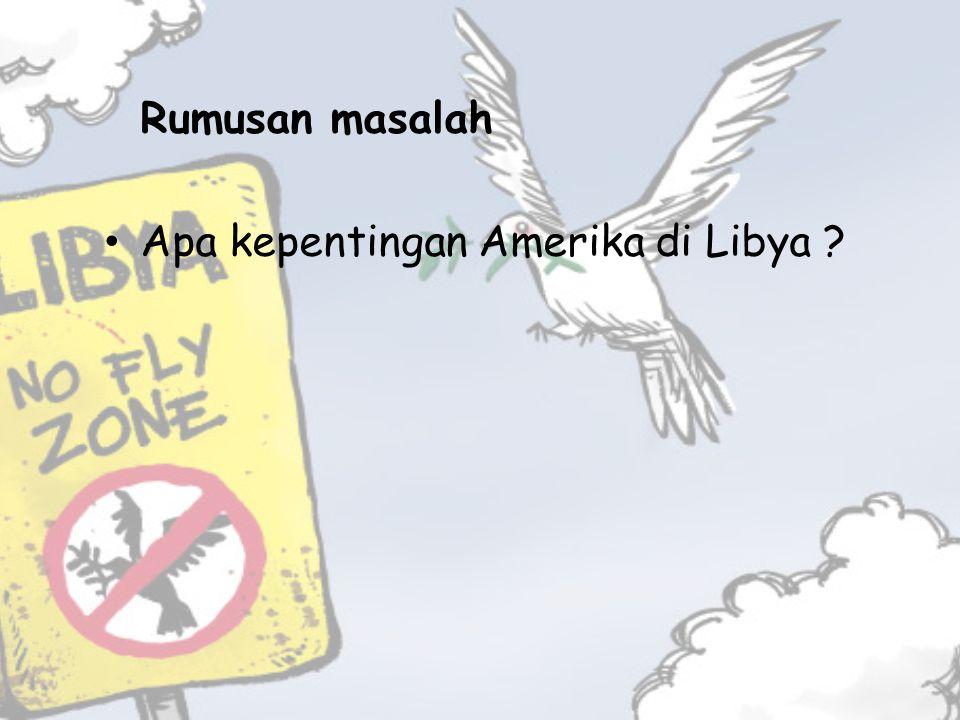 Rumusan masalah Apa kepentingan Amerika di Libya ?
