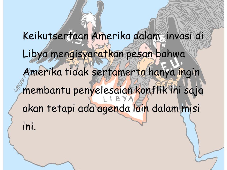 Keikutsertaan Amerika dalam invasi di Libya mengisyaratkan pesan bahwa Amerika tidak sertamerta hanya ingin membantu penyelesaian konflik ini saja akan tetapi ada agenda lain dalam misi ini.