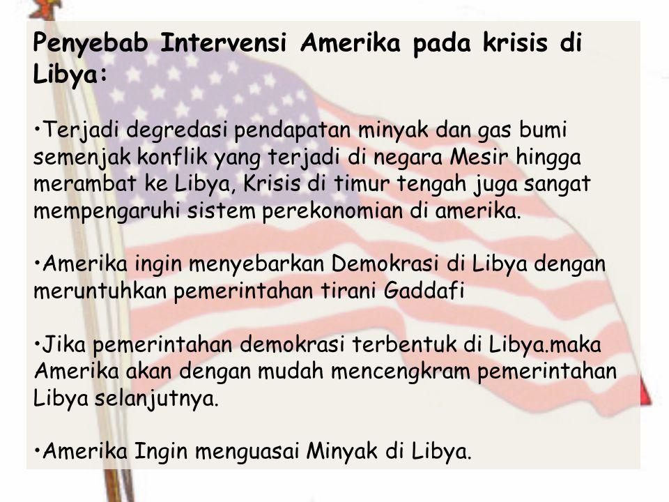 Penyebab Intervensi Amerika pada krisis di Libya: Terjadi degredasi pendapatan minyak dan gas bumi semenjak konflik yang terjadi di negara Mesir hingga merambat ke Libya, Krisis di timur tengah juga sangat mempengaruhi sistem perekonomian di amerika.