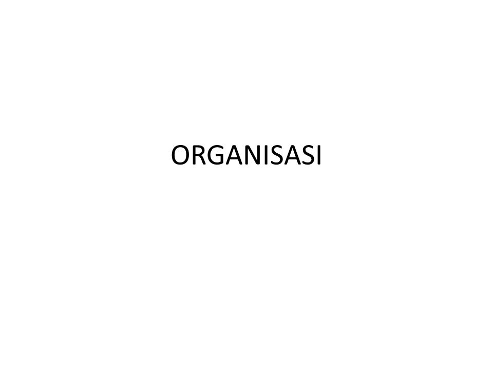Pengertian Organisasi ORGANISASI =ORGANON (YUNANI) = ALAT.
