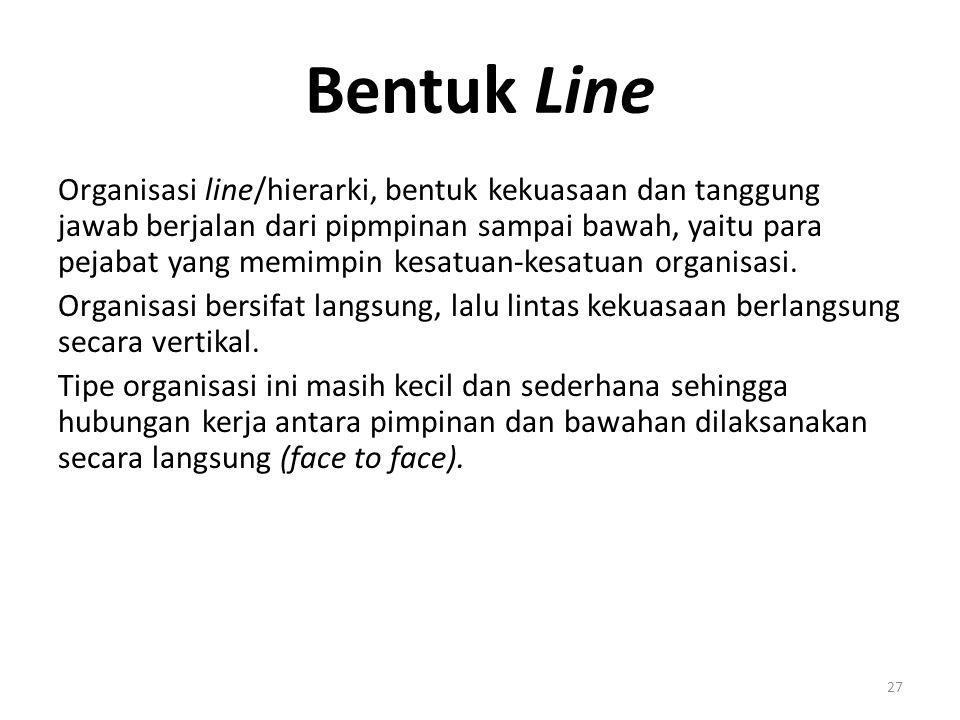 27 Bentuk Line Organisasi line/hierarki, bentuk kekuasaan dan tanggung jawab berjalan dari pipmpinan sampai bawah, yaitu para pejabat yang memimpin ke