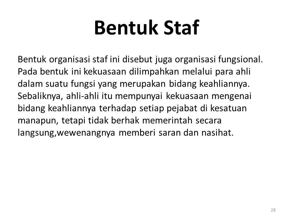 28 Bentuk Staf Bentuk organisasi staf ini disebut juga organisasi fungsional. Pada bentuk ini kekuasaan dilimpahkan melalui para ahli dalam suatu fung