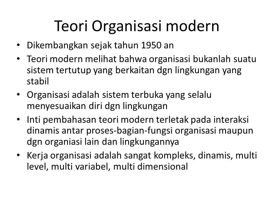Teori Organisasi modern Dikembangkan sejak tahun 1950 an Teori modern melihat bahwa organisasi bukanlah suatu sistem tertutup yang berkaitan dgn lingk