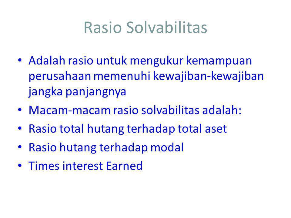 Rasio Solvabilitas Adalah rasio untuk mengukur kemampuan perusahaan memenuhi kewajiban-kewajiban jangka panjangnya Macam-macam rasio solvabilitas adalah: Rasio total hutang terhadap total aset Rasio hutang terhadap modal Times interest Earned