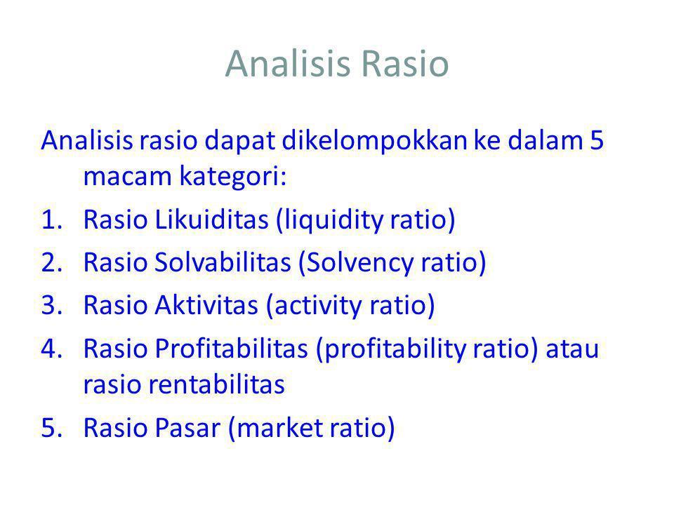 Analisis Rasio Analisis rasio dapat dikelompokkan ke dalam 5 macam kategori: 1.Rasio Likuiditas (liquidity ratio) 2.Rasio Solvabilitas (Solvency ratio) 3.Rasio Aktivitas (activity ratio) 4.Rasio Profitabilitas (profitability ratio) atau rasio rentabilitas 5.Rasio Pasar (market ratio)
