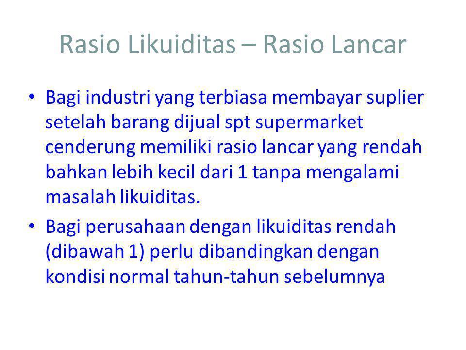 Rasio Likuiditas – Rasio Quick Rasio quick tdk memasukkan persediaan karena persediaan adalah aktiva lancar yang paling tidak liquid dan nilai realisasinya menjadi kas, tdk pasti.