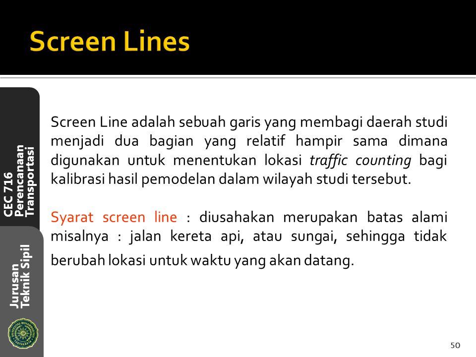CEC 716 Perencanaan Transportasi Jurusan Teknik Sipil Screen Line adalah sebuah garis yang membagi daerah studi menjadi dua bagian yang relatif hampir