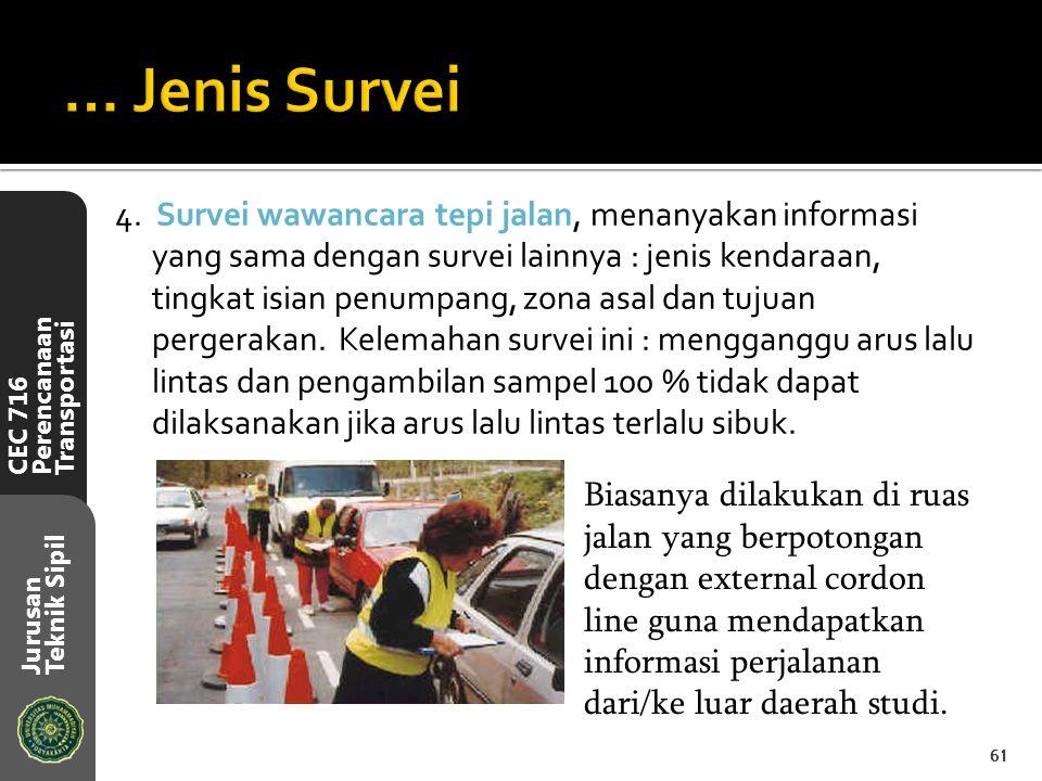 CEC 716 Perencanaan Transportasi Jurusan Teknik Sipil 4. Survei wawancara tepi jalan, menanyakan informasi yang sama dengan survei lainnya : jenis ken
