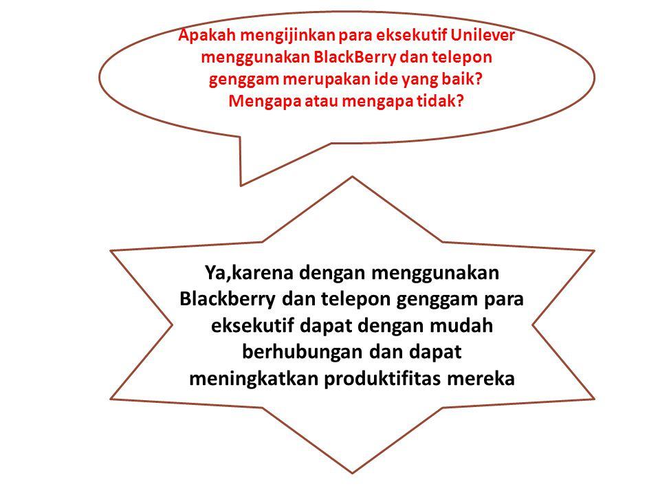 Apakah mengijinkan para eksekutif Unilever menggunakan BlackBerry dan telepon genggam merupakan ide yang baik? Mengapa atau mengapa tidak? Ya,karena d