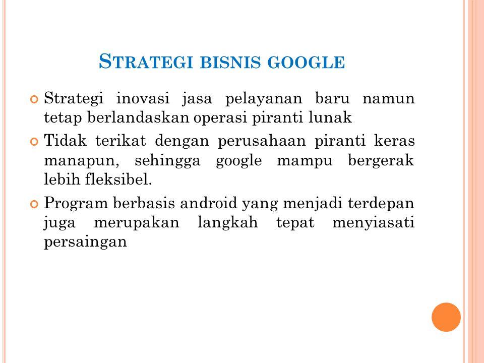 S TRATEGI BISNIS GOOGLE Strategi inovasi jasa pelayanan baru namun tetap berlandaskan operasi piranti lunak Tidak terikat dengan perusahaan piranti ke