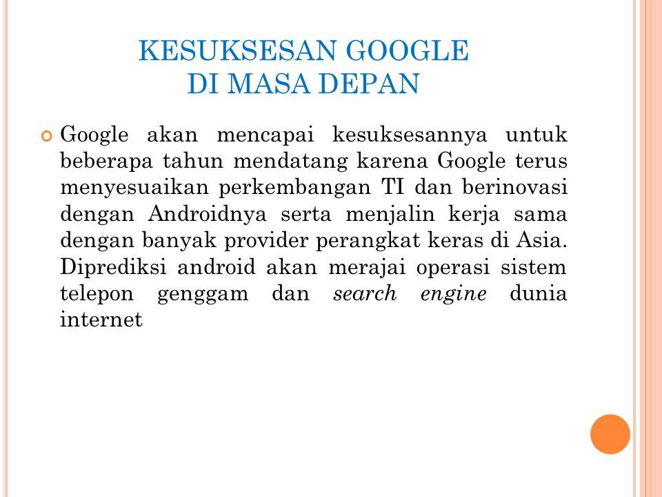 KESUKSESAN GOOGLE DI MASA DEPAN Google akan mencapai kesuksesannya untuk beberapa tahun mendatang karena Google terus menyesuaikan perkembangan TI dan