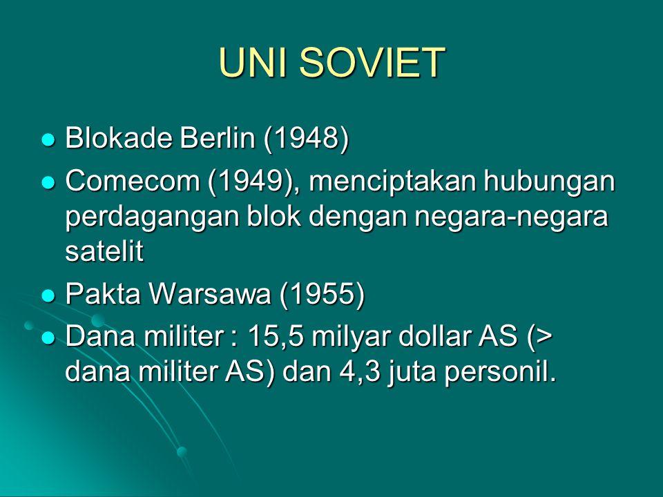 UNI SOVIET Blokade Berlin (1948) Blokade Berlin (1948) Comecom (1949), menciptakan hubungan perdagangan blok dengan negara-negara satelit Comecom (1949), menciptakan hubungan perdagangan blok dengan negara-negara satelit Pakta Warsawa (1955) Pakta Warsawa (1955) Dana militer : 15,5 milyar dollar AS (> dana militer AS) dan 4,3 juta personil.