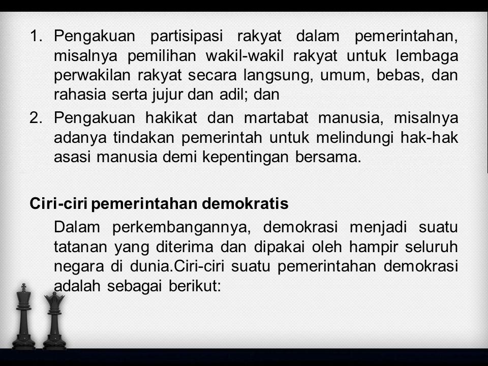 1.Pengakuan partisipasi rakyat dalam pemerintahan, misalnya pemilihan wakil-wakil rakyat untuk lembaga perwakilan rakyat secara langsung, umum, bebas,