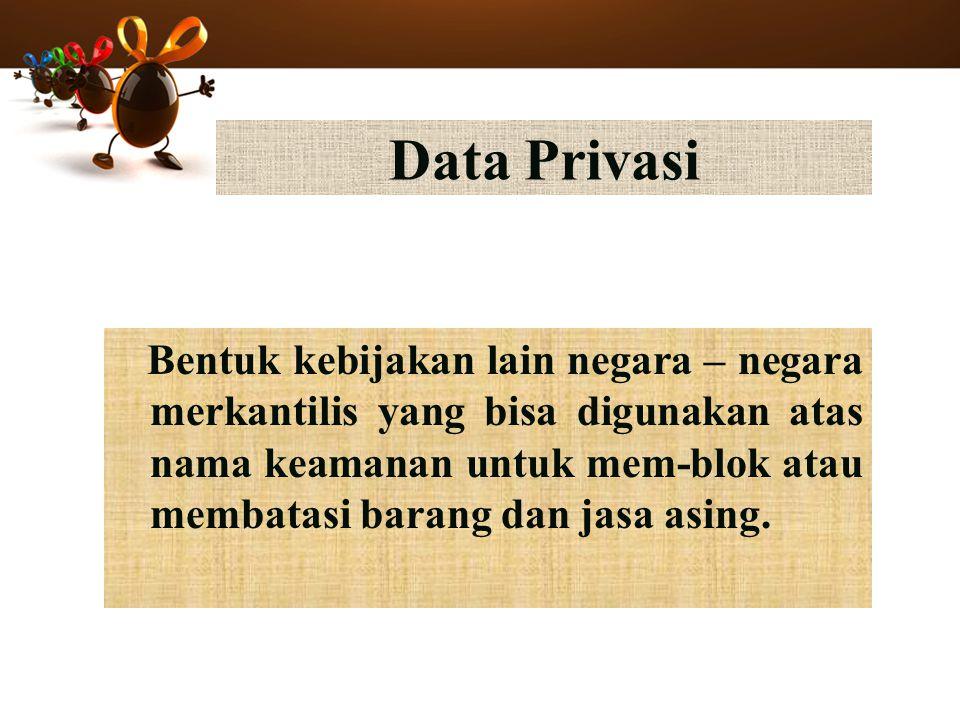 Data Privasi Bentuk kebijakan lain negara – negara merkantilis yang bisa digunakan atas nama keamanan untuk mem-blok atau membatasi barang dan jasa asing.