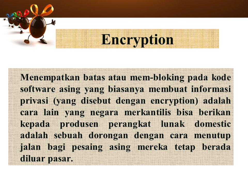 Encryption Menempatkan batas atau mem-bloking pada kode software asing yang biasanya membuat informasi privasi (yang disebut dengan encryption) adalah cara lain yang negara merkantilis bisa berikan kepada produsen perangkat lunak domestic adalah sebuah dorongan dengan cara menutup jalan bagi pesaing asing mereka tetap berada diluar pasar.
