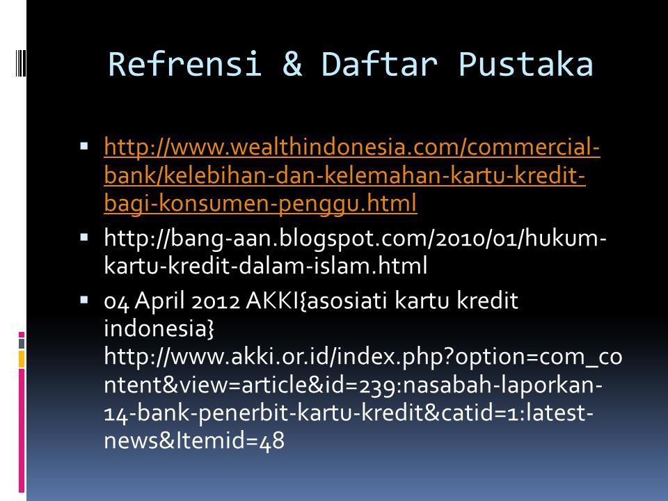 Refrensi & Daftar Pustaka  http://www.wealthindonesia.com/commercial- bank/kelebihan-dan-kelemahan-kartu-kredit- bagi-konsumen-penggu.html http://www.wealthindonesia.com/commercial- bank/kelebihan-dan-kelemahan-kartu-kredit- bagi-konsumen-penggu.html  http://bang-aan.blogspot.com/2010/01/hukum- kartu-kredit-dalam-islam.html  04 April 2012 AKKI{asosiati kartu kredit indonesia} http://www.akki.or.id/index.php?option=com_co ntent&view=article&id=239:nasabah-laporkan- 14-bank-penerbit-kartu-kredit&catid=1:latest- news&Itemid=48
