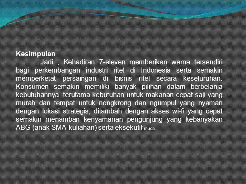 Kesimpulan Jadi, Kehadiran 7-eleven memberikan warna tersendiri bagi perkembangan industri ritel di Indonesia serta semakin memperketat persaingan di bisnis ritel secara keseluruhan.