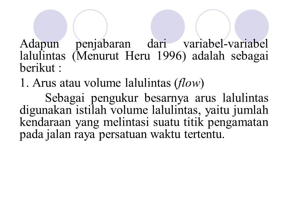 Adapun penjabaran dari variabel-variabel lalulintas (Menurut Heru 1996) adalah sebagai berikut : 1. Arus atau volume lalulintas (flow) Sebagai penguku