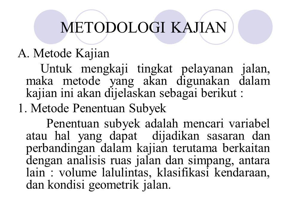 METODOLOGI KAJIAN A. Metode Kajian Untuk mengkaji tingkat pelayanan jalan, maka metode yang akan digunakan dalam kajian ini akan dijelaskan sebagai be