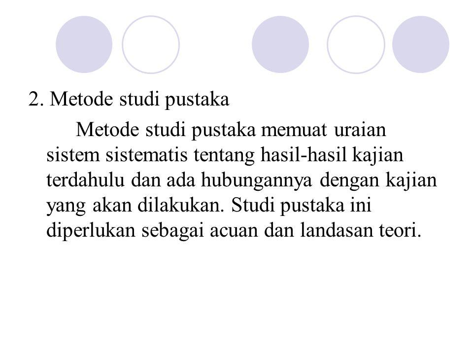 2. Metode studi pustaka Metode studi pustaka memuat uraian sistem sistematis tentang hasil-hasil kajian terdahulu dan ada hubungannya dengan kajian ya