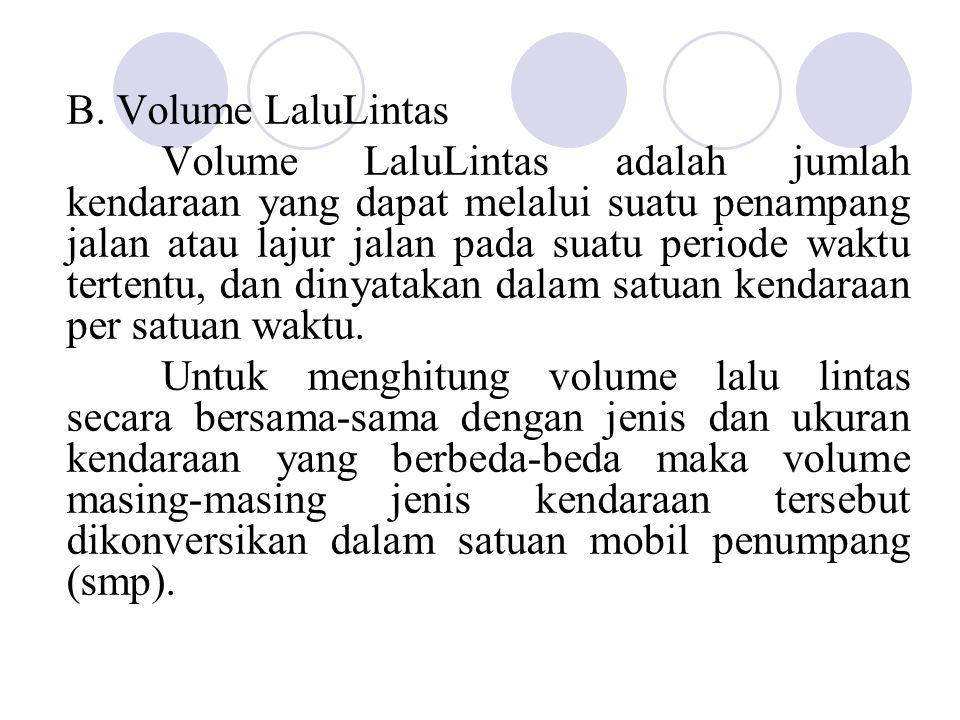 B. Volume LaluLintas Volume LaluLintas adalah jumlah kendaraan yang dapat melalui suatu penampang jalan atau lajur jalan pada suatu periode waktu tert