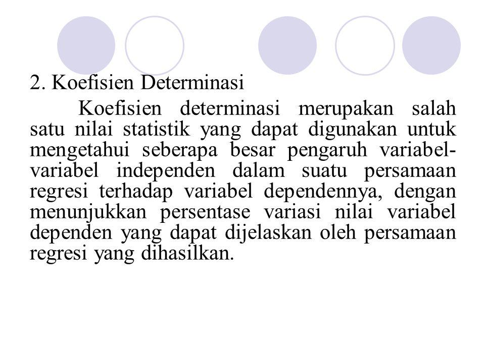 2. Koefisien Determinasi Koefisien determinasi merupakan salah satu nilai statistik yang dapat digunakan untuk mengetahui seberapa besar pengaruh vari