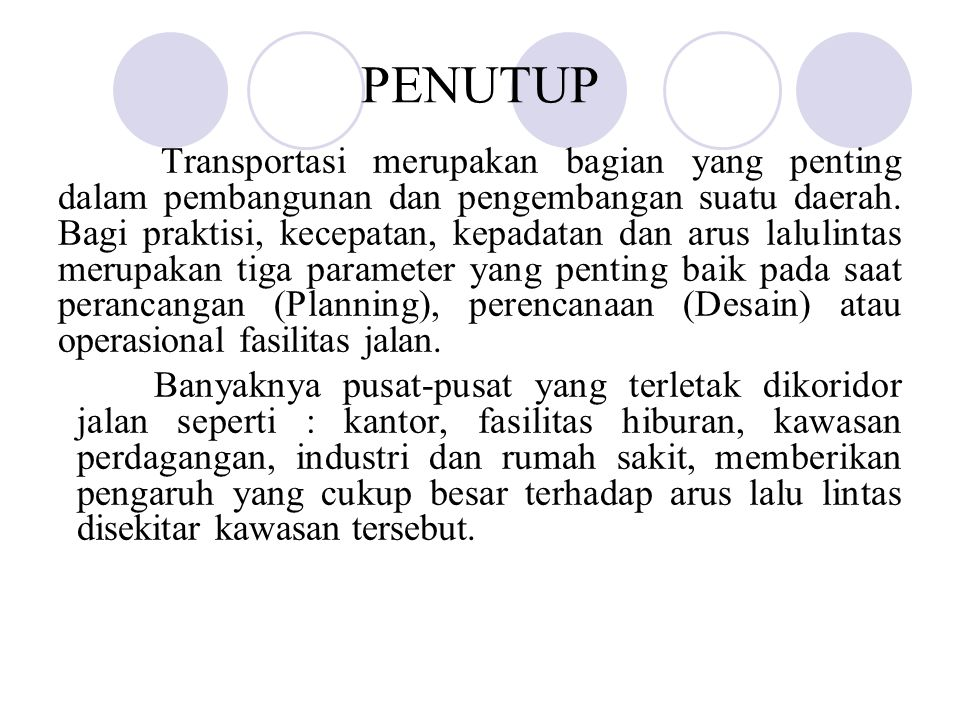 PENUTUP Transportasi merupakan bagian yang penting dalam pembangunan dan pengembangan suatu daerah. Bagi praktisi, kecepatan, kepadatan dan arus lalul