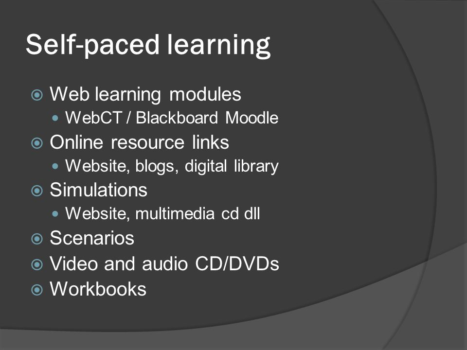 Self-paced learning  Web learning modules WebCT / Blackboard Moodle  Online resource links Website, blogs, digital library  Simulations Website, multimedia cd dll  Scenarios  Video and audio CD/DVDs  Workbooks