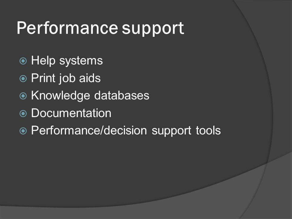 Performance support  Help systems  Print job aids  Knowledge databases  Documentation  Performance/decision support tools
