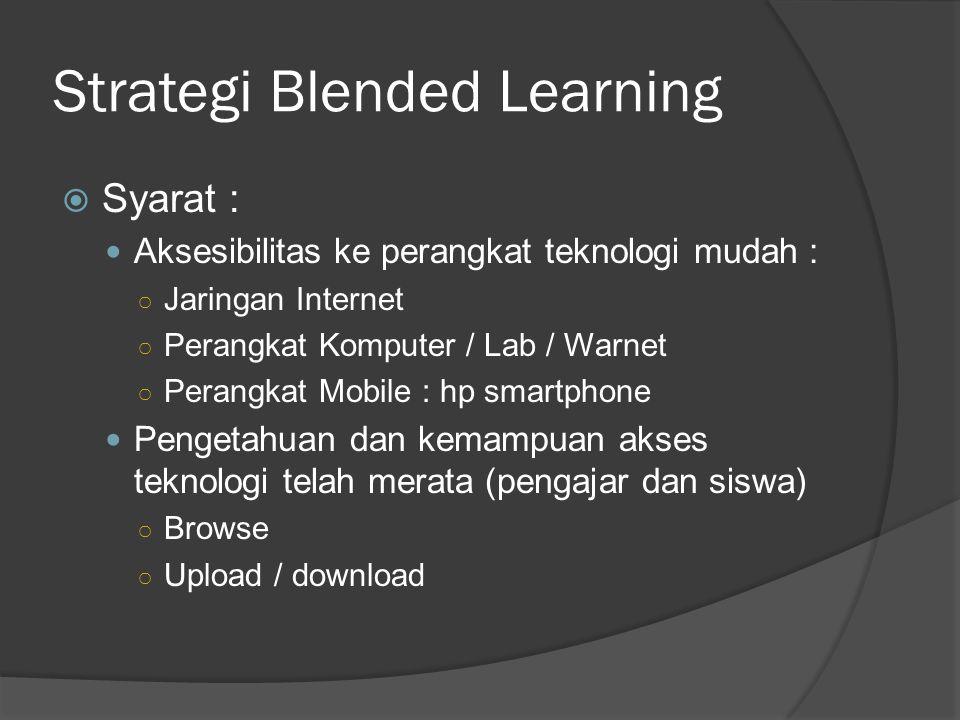 Strategi Blended Learning  Syarat : Aksesibilitas ke perangkat teknologi mudah : ○ Jaringan Internet ○ Perangkat Komputer / Lab / Warnet ○ Perangkat