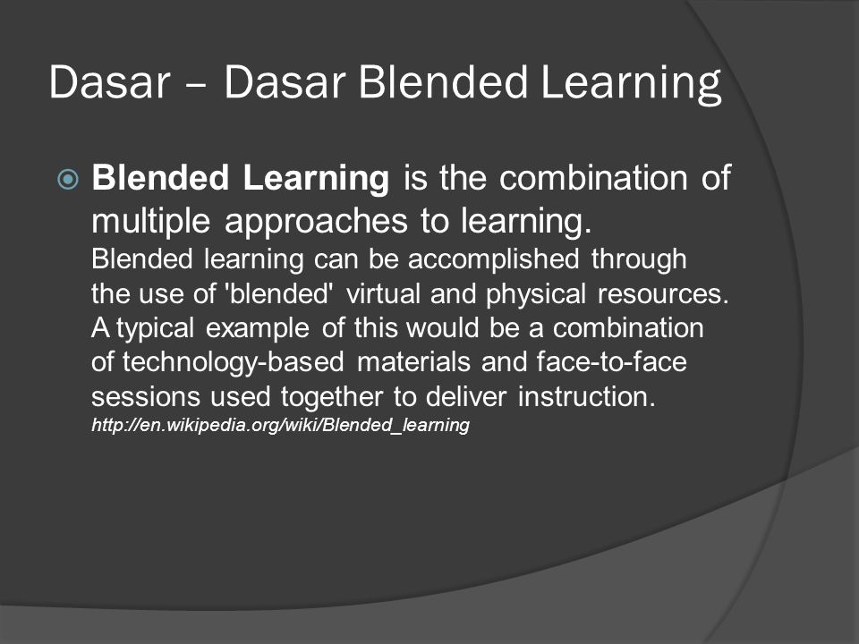Dasar – Dasar Blended Learning  Blended Learning is the combination of multiple approaches to learning. Blended learning can be accomplished through