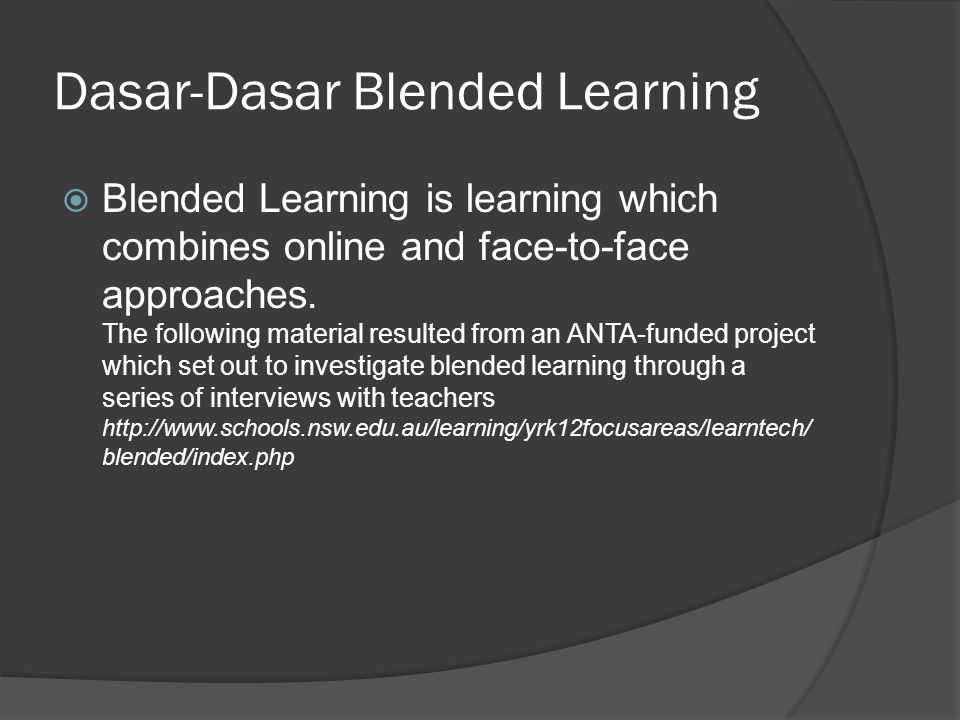 Dasar-Dasar Blended Learning  Blended Learning is learning which combines online and face-to-face approaches.