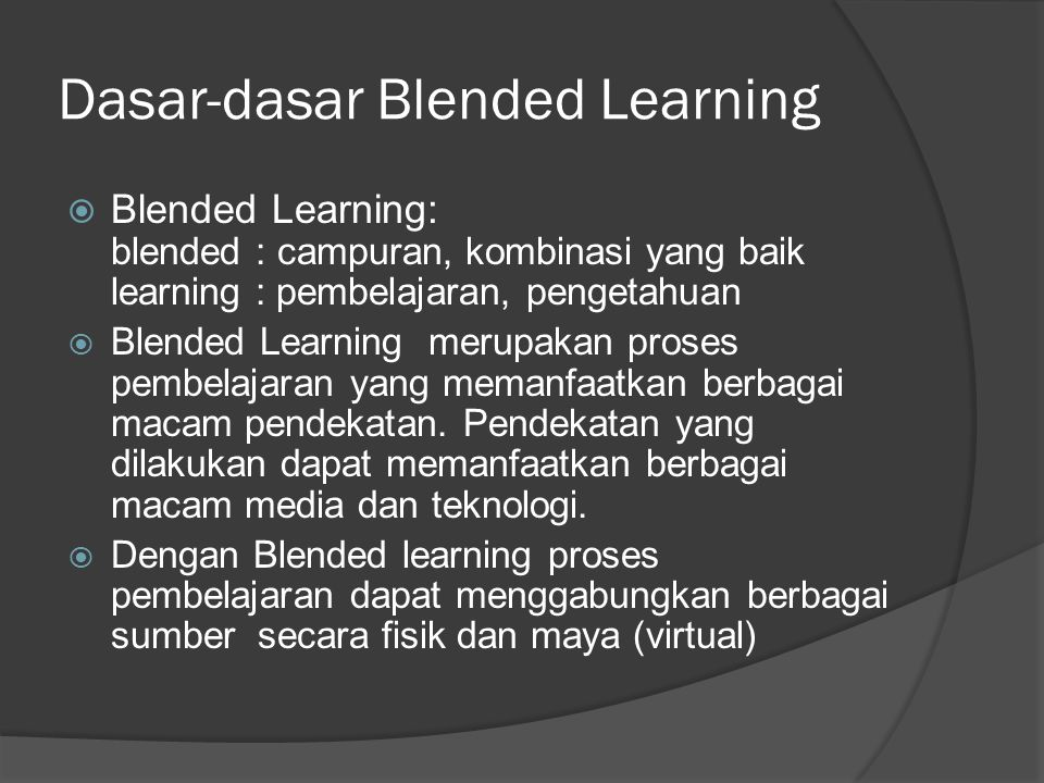 Pendekatan Blended Learning Live face-to-face (formal) Instructor-led classroom Workshops Coaching/mentoring On-the-job (OTJ) training Live face-to-face (informal) Collegial connections Work teams Role modeling Virtual collaboration/synchronous Live e-learning classes E-mentoring Virtual collaboration/asynchronous Email Online bulletin boards Listservs Online communities Self-paced learning Web learning modules Online resource links Simulations Scenarios Video and audio CD/DVDs Online self-assessments Workbooks Performance support Help systems Print job aids Knowledge databases Documentation Performance/decision support tools