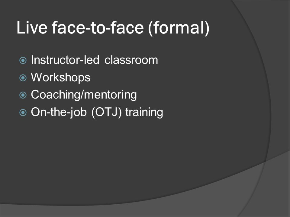 Live face-to-face (formal)  Instructor-led classroom  Workshops  Coaching/mentoring  On-the-job (OTJ) training