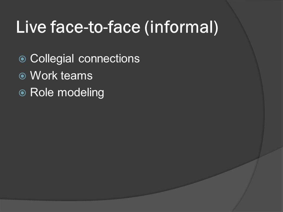 Live face-to-face (informal)  Collegial connections  Work teams  Role modeling