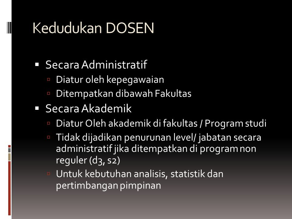Kedudukan DOSEN  Secara Administratif  Diatur oleh kepegawaian  Ditempatkan dibawah Fakultas  Secara Akademik  Diatur Oleh akademik di fakultas /