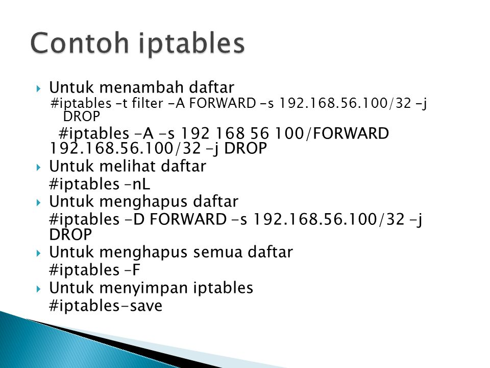  Untuk menambah daftar #iptables –t filter -A FORWARD -s 192.168.56.100/32 -j DROP #iptables -A -s 192 168 56 100/FORWARD 192.168.56.100/32 -j DROP 
