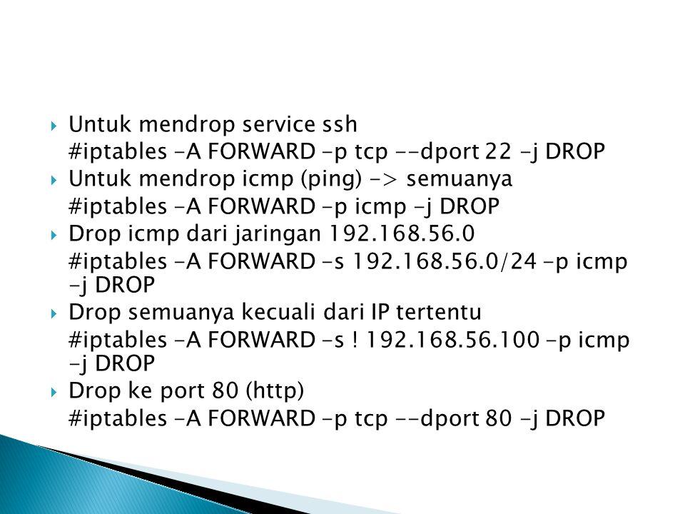  Untuk mendrop service ssh #iptables -A FORWARD -p tcp --dport 22 -j DROP  Untuk mendrop icmp (ping) -> semuanya #iptables -A FORWARD -p icmp -j DRO