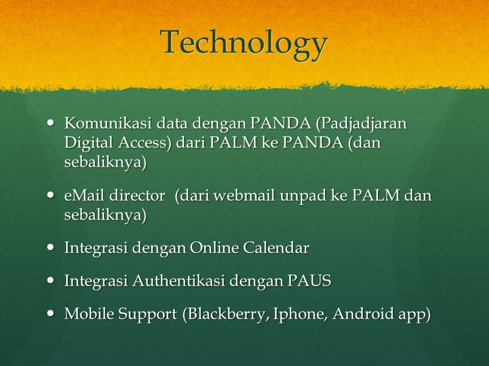 Technology Komunikasi data dengan PANDA (Padjadjaran Digital Access) dari PALM ke PANDA (dan sebaliknya) Komunikasi data dengan PANDA (Padjadjaran Digital Access) dari PALM ke PANDA (dan sebaliknya) eMail director (dari webmail unpad ke PALM dan sebaliknya) eMail director (dari webmail unpad ke PALM dan sebaliknya) Integrasi dengan Online Calendar Integrasi dengan Online Calendar Integrasi Authentikasi dengan PAUS Integrasi Authentikasi dengan PAUS Mobile Support (Blackberry, Iphone, Android app) Mobile Support (Blackberry, Iphone, Android app)