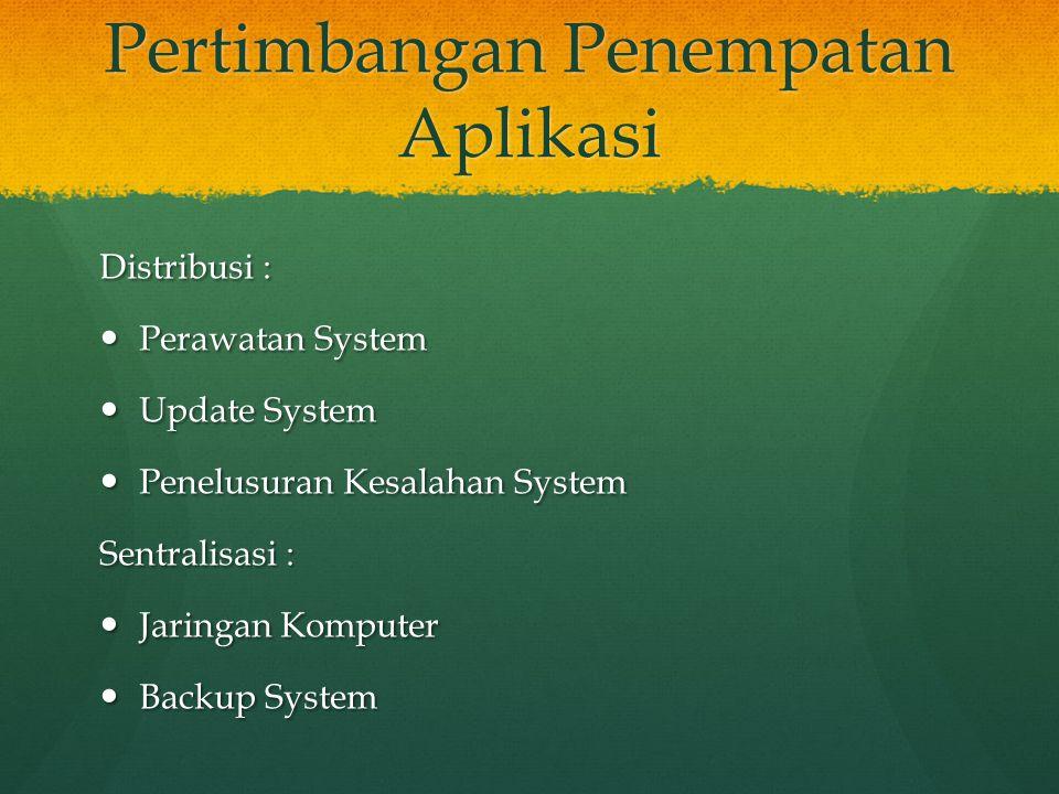 Pertimbangan Penempatan Aplikasi Distribusi : Perawatan System Perawatan System Update System Update System Penelusuran Kesalahan System Penelusuran Kesalahan System Sentralisasi : Jaringan Komputer Jaringan Komputer Backup System Backup System