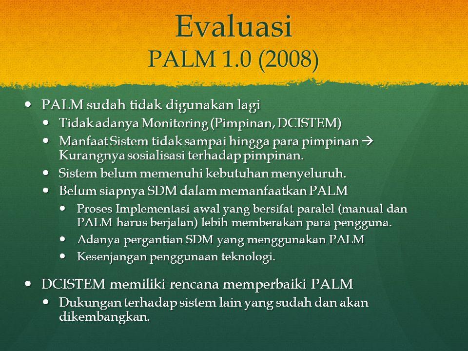 Evaluasi PALM 1.0 (2008) PALM sudah tidak digunakan lagi PALM sudah tidak digunakan lagi Tidak adanya Monitoring (Pimpinan, DCISTEM) Tidak adanya Moni