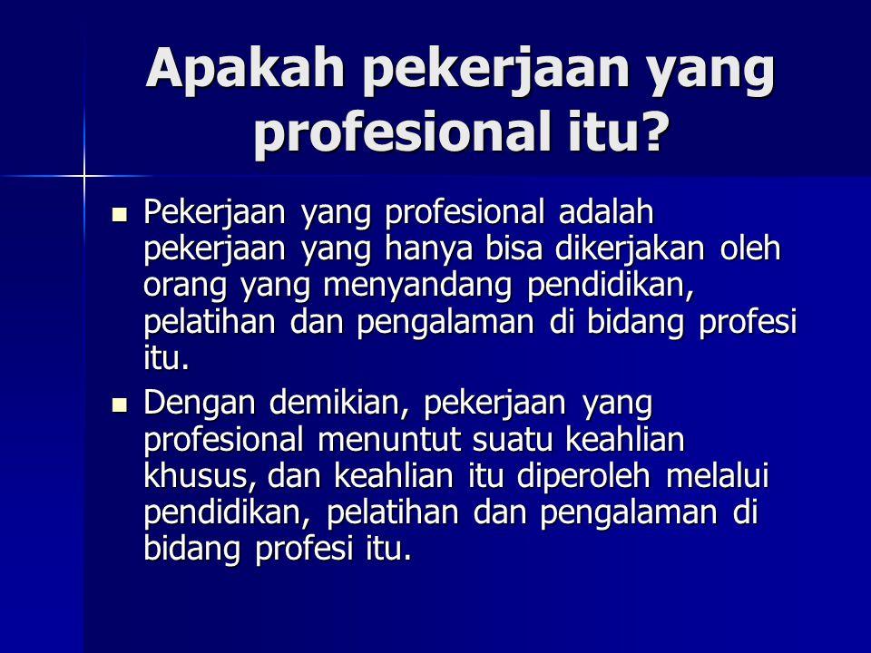 Apakah pekerjaan yang profesional itu? Pekerjaan yang profesional adalah pekerjaan yang hanya bisa dikerjakan oleh orang yang menyandang pendidikan, p